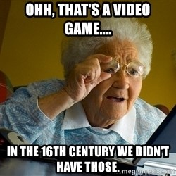 Internet Grandma Surprise - ohh, that's a video game.... in the 16th century we didn't have those.