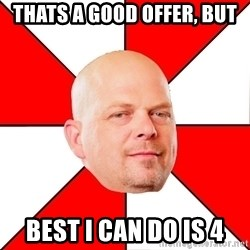 Pawn Stars - thats a good offer, but  best i can do is 4