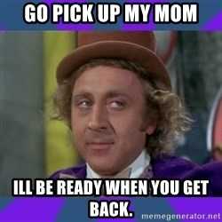 Sarcastic Wonka - GO pick up my mom Ill be rEady when you get baCk.