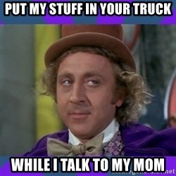 Sarcastic Wonka - Put my stUff in your trUck While i talk to my mom