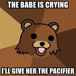 Pedobear - The babe is crying I'll give her the pacifier