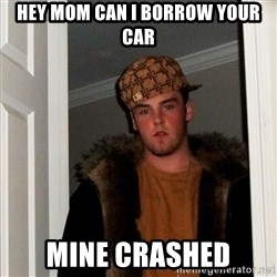 Scumbag Steve - hey mom can i borrow your car mine crashed