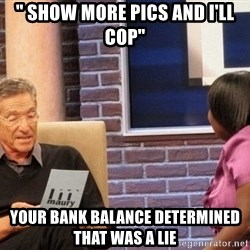 """Maury Lie Detector - """" SHow more pics and i'll COP"""" Your bank Balance determined that was a lie"""