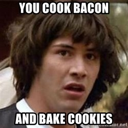 Conspiracy Keanu - You cook bacon And bake cookies