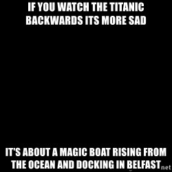 Blank Black - If you watch the titanic backwards its more sad It's about a magic boat rising from the ocean and DOCKING in belfast