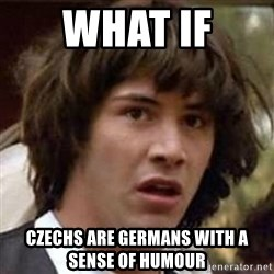Conspiracy Keanu - WHAT IF  cZechs are germans with a sense of humour