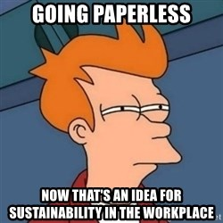 Not sure if troll - GOING PAPERLESS NOW THAT'S AN IDEA FOR SUSTAINABILITY IN THE WORKPLACE