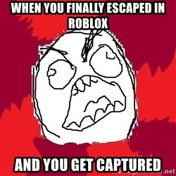 Rage FU - WHEN YOU FINALLY ESCAPED IN ROBLOX AND YOU GET CAPTURED