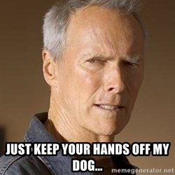 Clint Eastwood - Just keep your hands off my dog...
