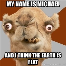 Crazy Camel lol - my name is michael and i think the earth is flat