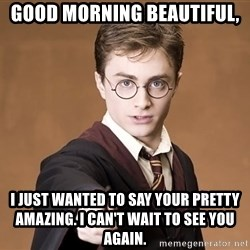 Advice Harry Potter - Good morning beautiful, I just Wanted to say your pretty amazing. I Can't wait to see you again.