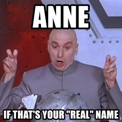 "Dr. Evil Air Quotes - ANNE If THAT'S Your ""real"" name"