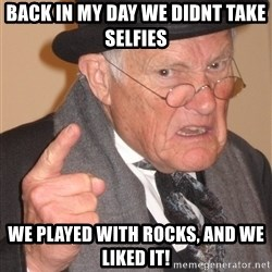 Angry Old Man - Back in my day we didnt take selfies We Played with rocks, and we liked it!