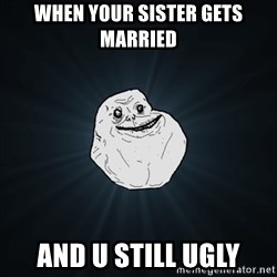 Forever Alone Date Myself Fail Life - when your sister gets married and u still ugly