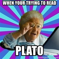 old lady - when your trying to read Plato