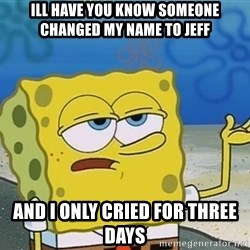 I'll have you know Spongebob - Ill have you know Someone changed my name to jeff And i only cried for three days