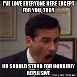 michael scott yelling NO - I've love everyone here except for you, Toby HR should stand for Horribly repulsive