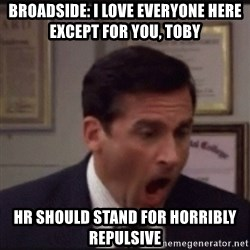 michael scott yelling NO - Broadside: I love everyone here except for you, Toby  Hr should stand for horribly repulsive