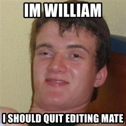 Really Stoned Guy - IM WILLIAM i should quit editing mate