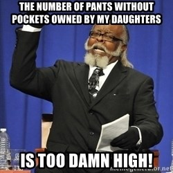 Rent Is Too Damn High - The number of pants without pockets owned by my daughters is too damn high!