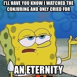 I'll have you know Spongebob - I'LL HAVE YOU KNOW I WATCHED THE CONJURING AND ONLY CRIED FOR AN ETERNITY