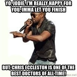 Imma Let you finish kanye west - Yo, Jodie. I'm really happy for you, Imma let you finish But, Chris EccLeston is one of the best Doctors of all time!