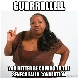 strong independent black woman asdfghjkl - GUrrrrlllll  You better be coming to the seneca falls conVention