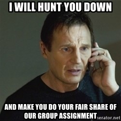 taken meme - I will hunt you down  and make you do your fair share of our group assignment