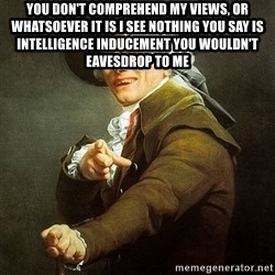 Ducreux - You don't comprehend my views, or whatsoever it is I see