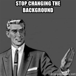 Correction Guy - Stop Changing the background
