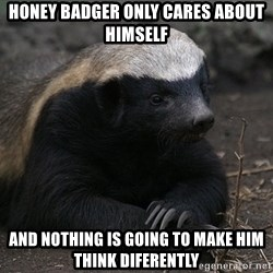 Honey Badger - Honey badger only cares about himself and nothing is going to make him think diferently