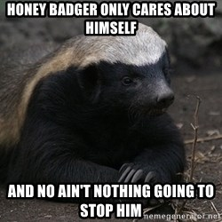 Honey Badger - Honey badger only cares about himself And no Ain't nothing going to stop him