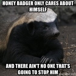 Honey Badger - Honey Badger Only Cares About himself And There ain't no one that's going to stop him