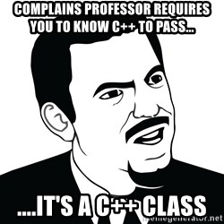 Are you serious face  - Complains professor requires you to know C++ to pass... ....It's a C++ Class