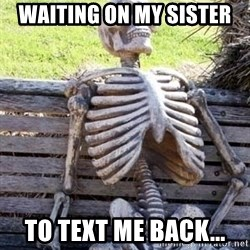 Waiting skeleton meme - Waiting on my sister To Text me back...
