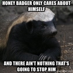 Honey Badger - Honey Badger Only cares about himself And there Ain't nothing that's going to stop him