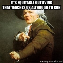 Ducreux - It's equitable outliving  That teaches us although to run