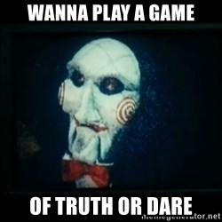 SAW - I wanna play a game - Wanna play a game Of truth or dare