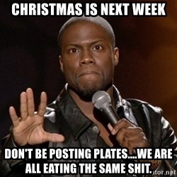 Kevin Hart - Christmas is next week Don't be posting plates....we are all eating the same shit.