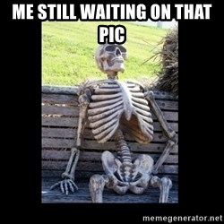 Still Waiting - me still waiting on that pic