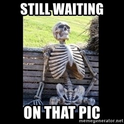 Still Waiting - still waiting on that pic