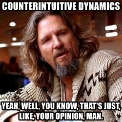 Big Lebowski - counterintuitive dynamics Yeah, well, you know, that's just, like, your opinion, man.