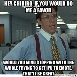 That would be great - hEY cHIHIRO, IF YOU WOULD DO ME A FAVOR  WOULD YOU MIND STOPPING WITH THE WHOLE TRYING TO GET IYU TO EMOTE, THAT'LL BE GREAT