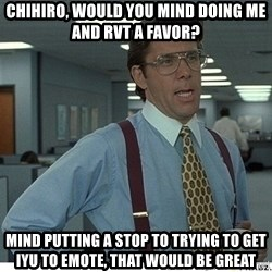 That would be great - cHIHIRO, WOULD YOU MIND DOING ME AND RVT A FAVOR? MIND PUTTING A STOP TO TRYING TO GET IYU TO EMOTE, THAT WOULD BE GREAT