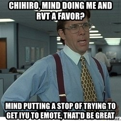 That would be great - chihiro, mind doing me and rvt a favor? mind putting a stop of trying to get iyu to emote, that'd be great