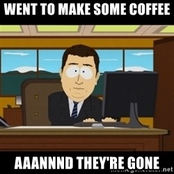 and they're gone - Went to make some coffee  aaannnd they're gone