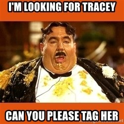 Fat Guy - I'm looking for tracey Can you please tag her