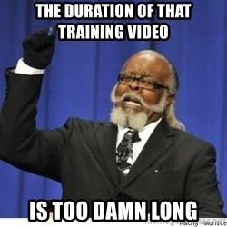 The tolerance is to damn high! - the duration of that training video  is too damn long