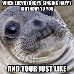 Awkward Moment Seal - When EVEvrybodys singing happy birthday to YOu AND your just like