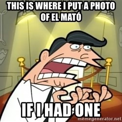 Timmy turner's dad IF I HAD ONE! - This is where i put a PHOTO of el mató If i had one